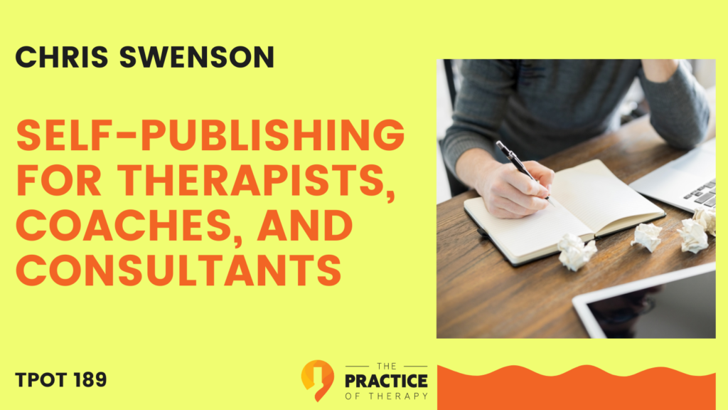 Chris Swenson   Self-Publishing for Therapists, Coaches, and Consultants   TPOT 189
